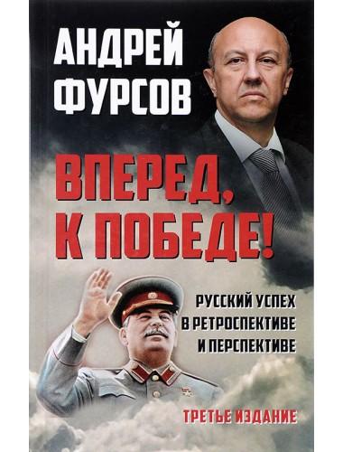 Вперед, к победе! Русский успех в ретроспективе и перспективе. Третье издание, дополненное. Фурсов А.И.