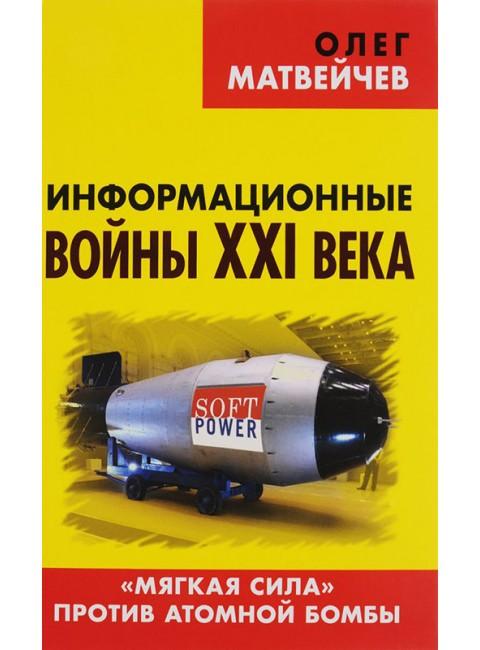 Информационные войны XXI века. «Мягкая сила» против атомной бомбы. Матвейчев О. А.