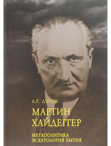 Мартин Хайдеггер. Метаполитика. Эсхатология бытия Дугин А.Г.