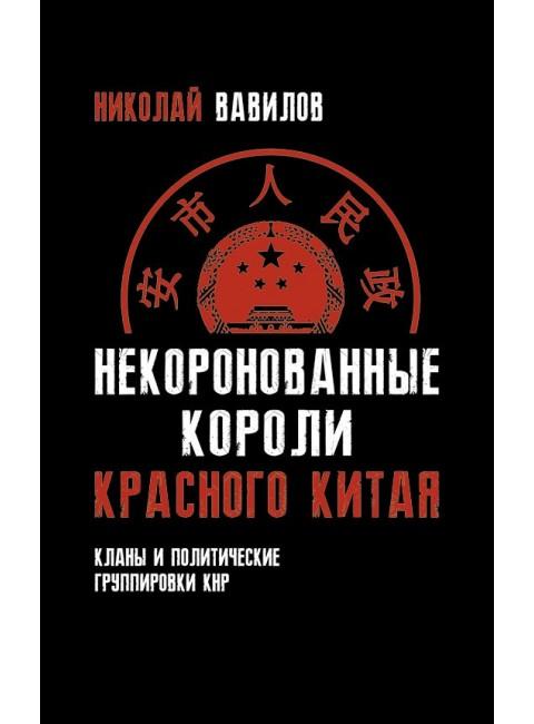 Некоронованные короли красного Китая. Кланы и политические группировки КНР (2-е издание, исправленное и дополненное), Вавилов Николай Николаевич