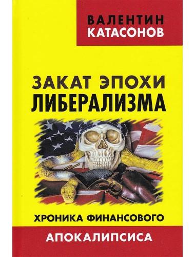 Закат эпохи либерализма. Хроника финансового Апокалипсиса.  Катасонов В.Ю.