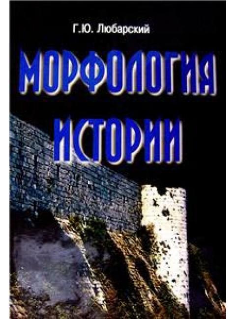 Морфология истории. Сравнительный метод и историческое развитие. Г. Ю. Любарский. Андрей Фурсов рекомендует