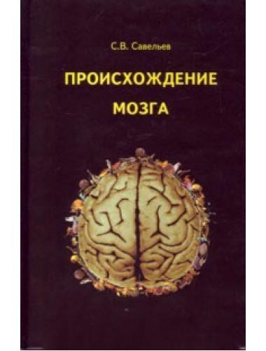 Происхождение мозга. Савельев Сергей