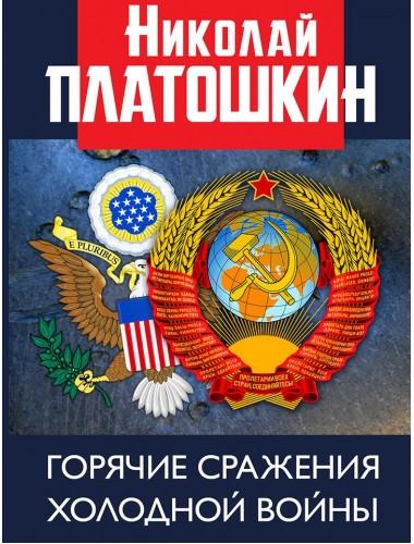 Горячие сражения Холодной войны. Неизвестные страницы. Платошкин Н.Н.
