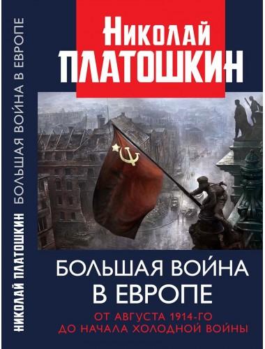 Большая война в Европе: от августа 1914-го до начала Холодной войны. Платошкин Н.Н.