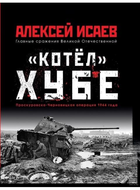 «Котёл» Хубе. Проскуровско-Черновицкая операция 1944 года. Исаев А.В.