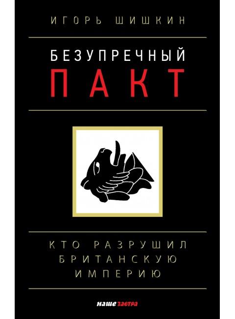 Безупречный пакт. Кто разрушил Британскую империю? Игорь Шишкин
