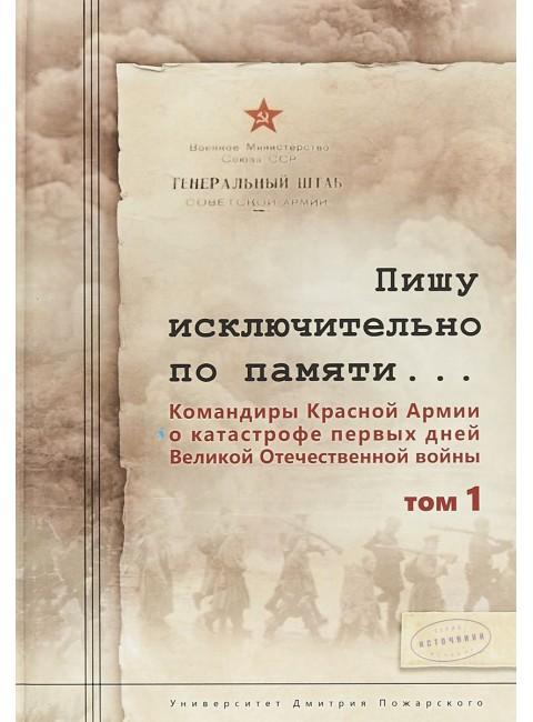 Пишу исключительно по памяти... В 2 т. Том 1. Командиры Красной Армии о катастрофе первых дней Великой Отечественной войны. С. Л. Чекунов