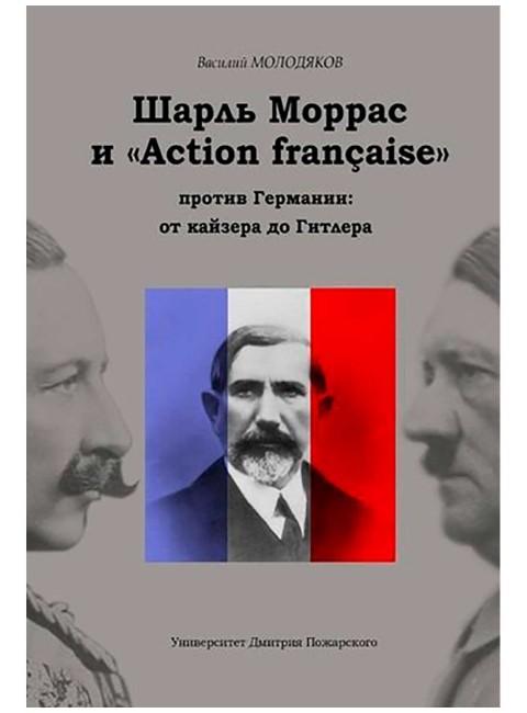 Шарль Моррас и «Action francaise» против Германии: от кайзера до Гитлера. Молодяков В. Э.