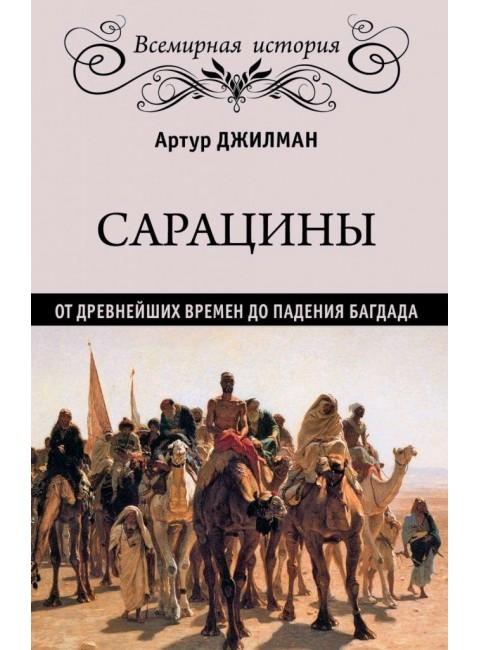 Сарацины: от древнейших времен до падения Багдада. Джилман А.