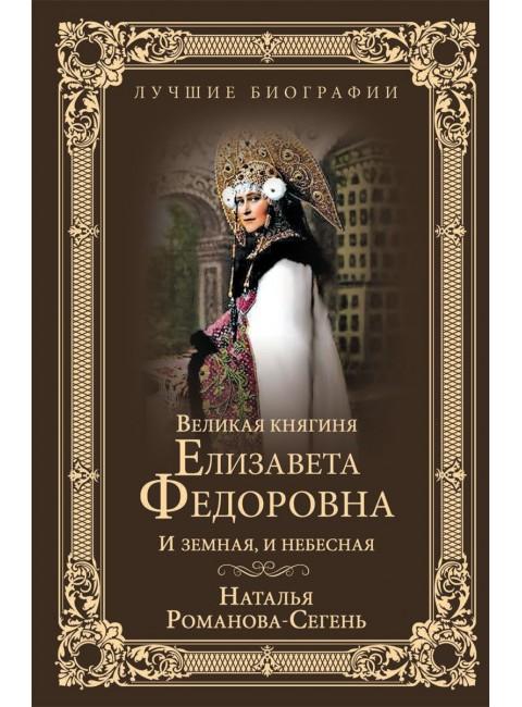 Великая княгиня Елизавета Федоровна. И земная, и небесная. Романова-Сегень Н.В.