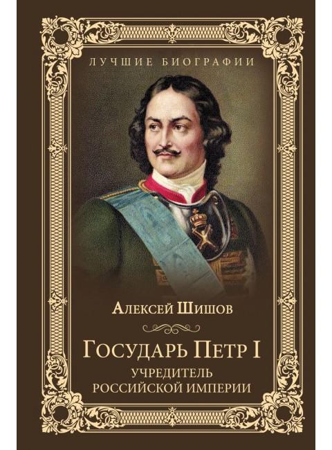 Государь Петр I - учредитель Российской империи. Шишов А.В.