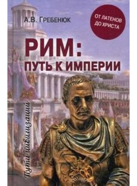 Рим; путь к империи. От латенов до Христа. Гребенюк А.В.