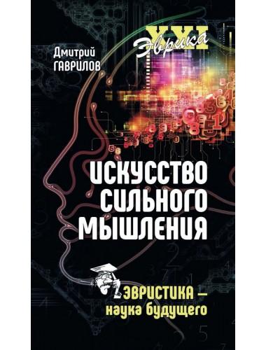 Искусство сильного мышления. Эвристика - наука будущего. Гаврилов Д.А.