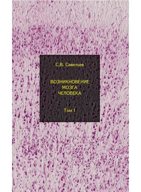 Возникновение мозга человека: В 2 томах. Т. 1. 3-е издание. Савельев С. В.