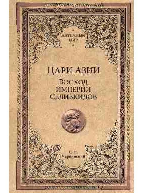 Цари Азии. Восход империи Селевкидов. Чернявский С.Н.
