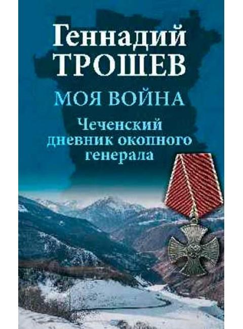 Моя война. Чеченский дневник окопного генерала. Трошев Г.Н.